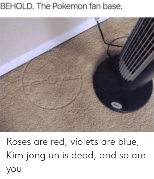 Blue: Roses are red, violets are blue, Kim jong un is dead, and so are you