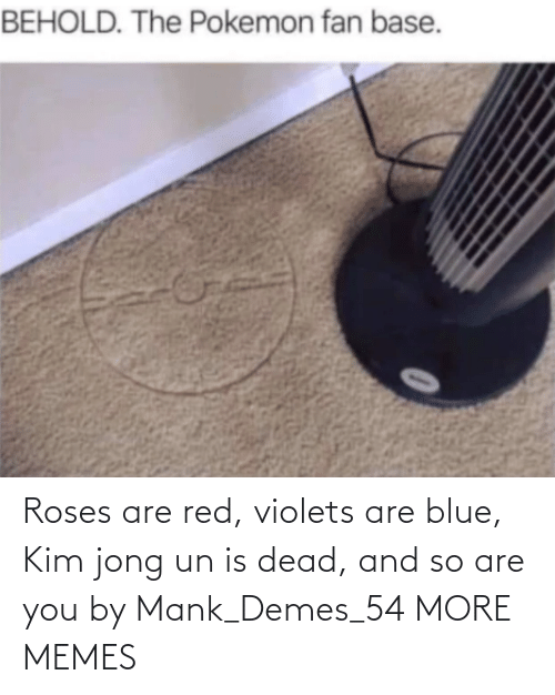 Blue: Roses are red, violets are blue, Kim jong un is dead, and so are you by Mank_Demes_54 MORE MEMES