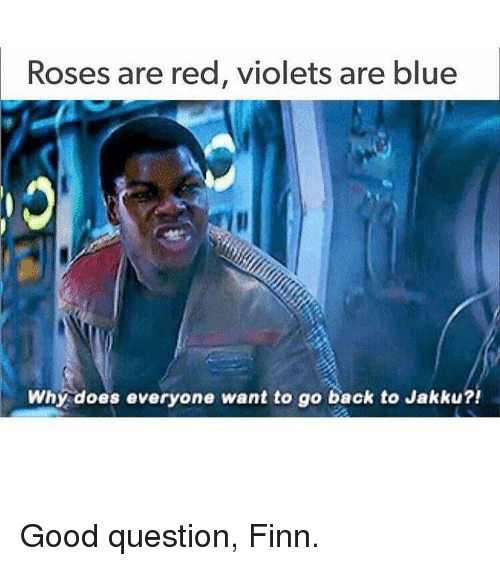 Why Doe: Roses are red, violets are blue  Why does everyone want to go back to Jakku?! Good question, Finn.