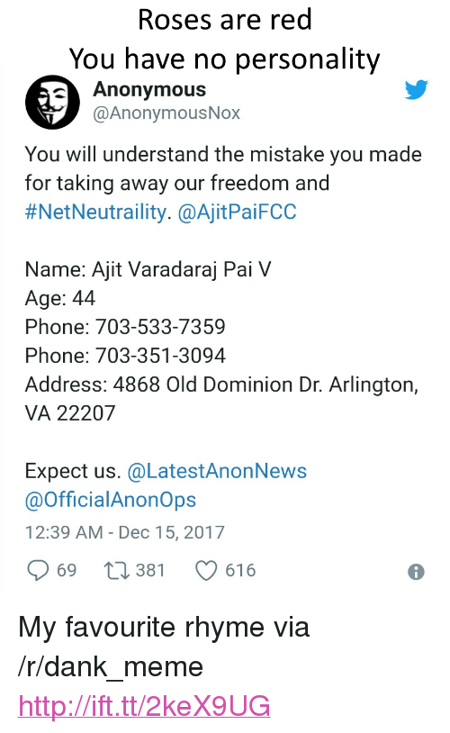"Dank, Meme, and Phone: Roses are red  You have no personality  Anonymous  @AnonymousNox  You will understand the mistake you made  for taking away our freedom and  #NetNeutraility. @AjitPaiFCC  Name: Ajit Varadaraj Pai V  Age: 44  Phone: 703-533-7359  Phone: 703-351-3094  Address: 4868 Old Dominion Dr. Arlington,  VA 22207  Expect us. @LatestAnonNews  @OfficialAnonOps  12:39 AM- Dec 15, 2017  969 t 381 616 <p>My favourite rhyme via /r/dank_meme <a href=""http://ift.tt/2keX9UG"">http://ift.tt/2keX9UG</a></p>"