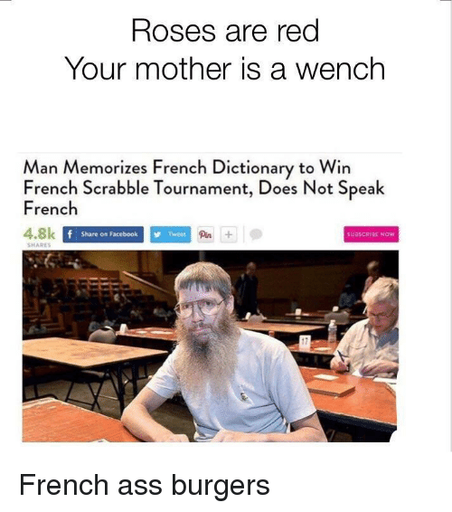 Ass, Dictionary, and French: Roses are red  Your mother is a wench  an Memorizes French Dictionary to Win  French Scrabble Tournament, Does Not Speak  French  4.8k  Share on FacebookTweet  Pin  SUBSCRIRE NOW  SHARES <p>French ass burgers</p>