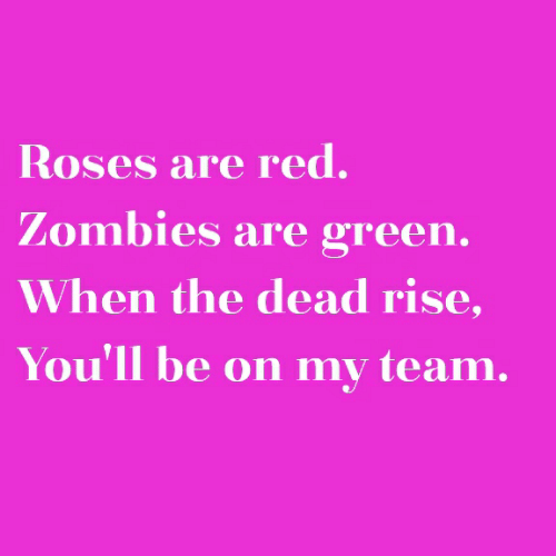 Zombies, Red, and Roses: Roses are red.  Zombies are green.  When the dead rise,  You'll be on my team.