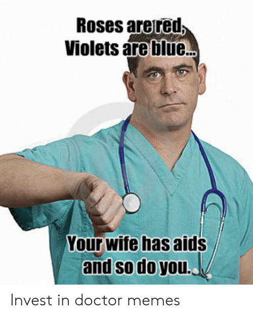 Doctor, Memes, and Blue: Roses areted  Violets are blue..  Your wife has aids  and so do you.. Invest in doctor memes