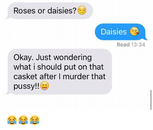Pussy, Okay, and Murder: Roses or daisies?  Daisies  Read 13:34  Okay. Just wondering  what i should put on that  casket after I murder that  pussy!! (es)  xK 😂😂😂