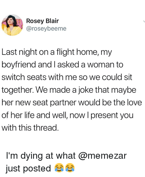 Life, Love, and Memes: Rosey Blair  @roseybeeme  Last night on a flight home, my  boyfriend and I asked a woman to  switch seats with me so we could sit  together. We made a joke that maybe  her new seat partner would be the love  of her life and well, now l present you  with this thread. I'm dying at what @memezar just posted 😂😂
