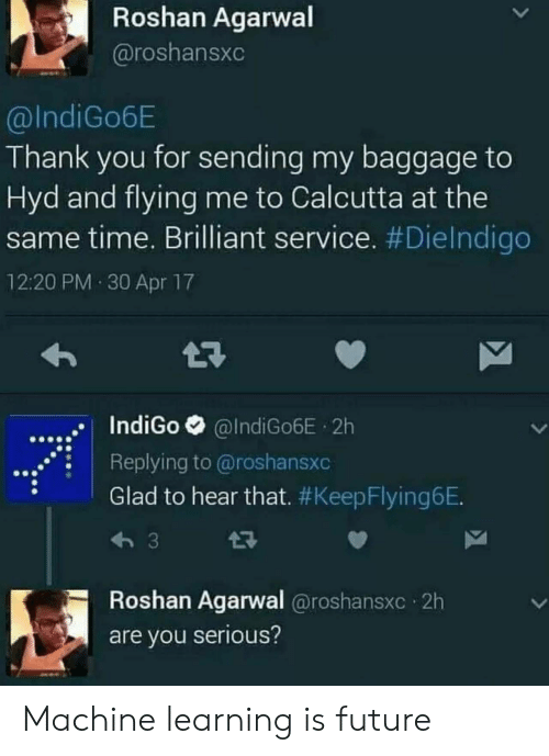 You Serious: Roshan Agarwal  @roshansxc  @IndiGo6E  Thank you for sending my baggage to  Hyd and flying me to Calcutta at the  same time. Brilliant service. #DieIndigo  12:20 PM 30 Apr 17  IndiGo @IndiGo6E 2h  .Replying to @roshansxc  Glad to hear that. #KeepFlyingeE  Roshan Agarwal @roshansxc 2h  are you serious? Machine learning is future