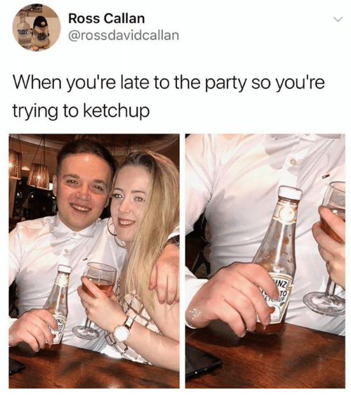 Dank, Party, and 🤖: Ross Callan  arossdavidcallan  When you're late to the party so you're  trying to ketchup  TO