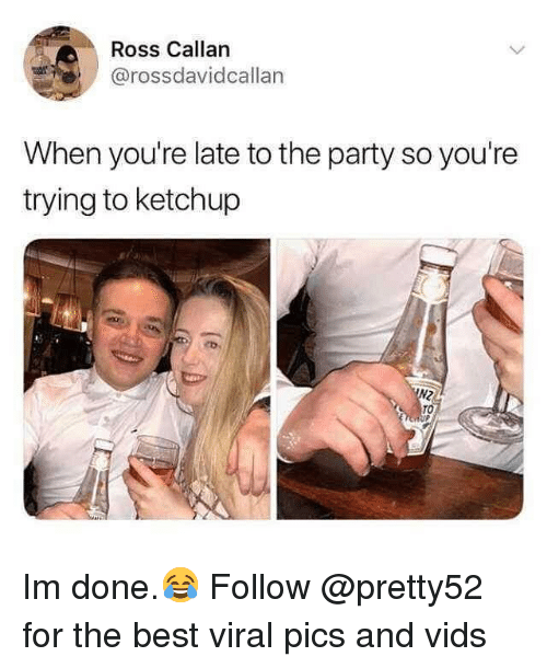 Memes, Party, and Best: Ross Callan  @rossdavidcallan  When you're late to the party so you're  trying to ketchup  TO Im done.😂 Follow @pretty52 for the best viral pics and vids
