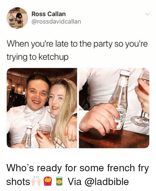 Funny, Party, and French: Ross Callan  @rossdavidcallar  When you're late to the party so you're  trying to ketchup  TO Who's ready for some french fry shots🙌🏻🍟🥫 Via @ladbible