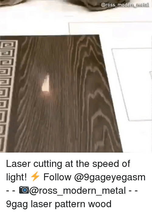 9gag, Memes, and Metal: @ross modern me Laser cutting at the speed of light! ⚡ Follow @9gageyegasm - - 📷@ross_modern_metal - - 9gag laser pattern wood