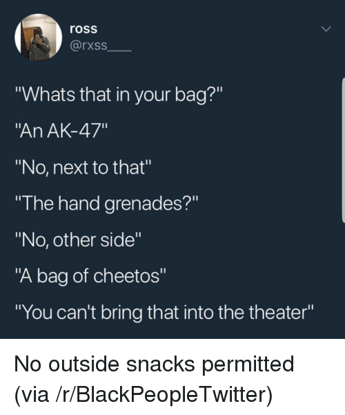 "Grenades: ross  rxss  ""Whats that in your bag?""  An AK-47""  ""No, next to that""  ""I he hand grenades?""  ""No, other side""  ""A bag of cheetos""  ""You can't bring that into the theater"" No outside snacks permitted (via /r/BlackPeopleTwitter)"