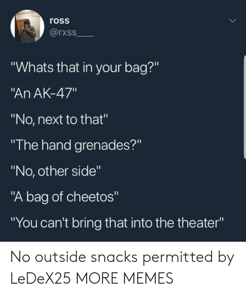 "Grenades: ross  rxss  ""Whats that in your bag?""  An AK-47""  ""No, next to that""  ""I he hand grenades?""  ""No, other side""  ""A bag of cheetos""  ""You can't bring that into the theater"" No outside snacks permitted by LeDeX25 MORE MEMES"