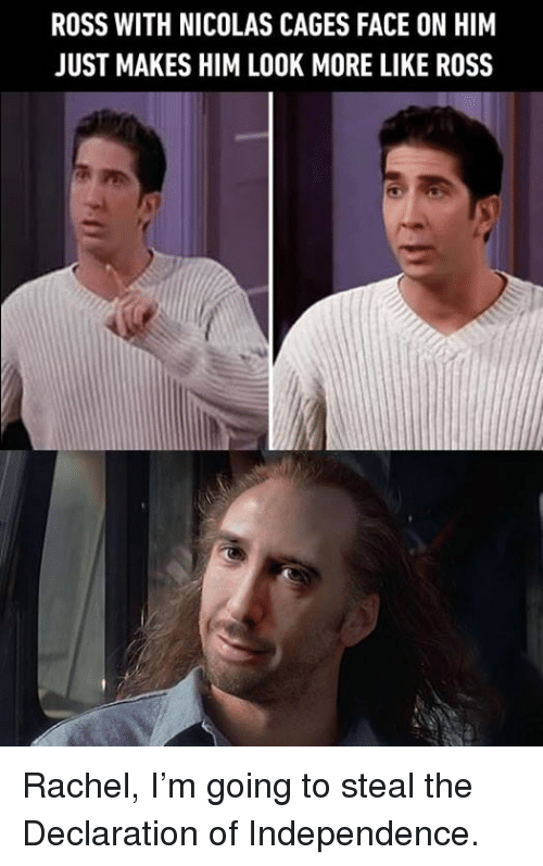 Dank, Declaration of Independence, and 🤖: ROSS WITH NICOLAS CAGES FACE ON HIM  JUST MAKES HIM LOOK MORE LIKE ROSS Rachel, I'm going to steal the Declaration of Independence.
