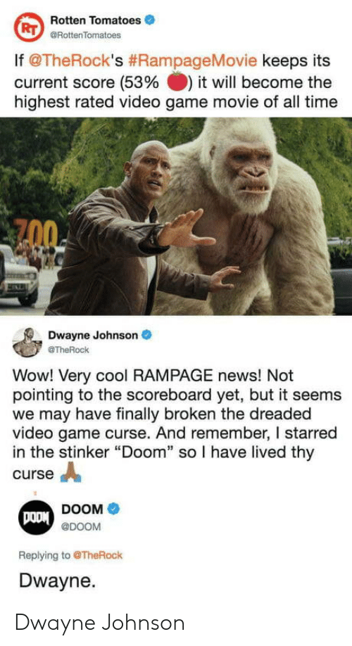 """starred: Rotten Tomatoes  @RottenTomatoes  RT  lf @TheRock's #RampageMovie keeps its  current score (53% it will become the  highest rated video game movie of all time  Dwayne Johnson  @TheRock  Wow! Very cool RAMPAGE news! Not  pointing to the scoreboard yet, but it seems  we may have finally broken the dreaded  video game curse. And remember, I starred  in the stinker """"Doom"""" so I have lived thy  curse A  DOOM  @DOOM  Replying to @TheRock  Dwayne. Dwayne Johnson"""