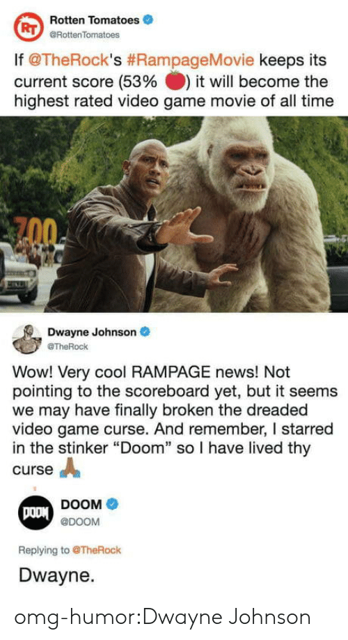 """starred: Rotten Tomatoes  @RottenTomatoes  RT  lf @TheRock's #RampageMovie keeps its  current score (53% it will become the  highest rated video game movie of all time  Dwayne Johnson  @TheRock  Wow! Very cool RAMPAGE news! Not  pointing to the scoreboard yet, but it seems  we may have finally broken the dreaded  video game curse. And remember, I starred  in the stinker """"Doom"""" so I have lived thy  curse A  DOOM  @DOOM  Replying to @TheRock  Dwayne. omg-humor:Dwayne Johnson"""