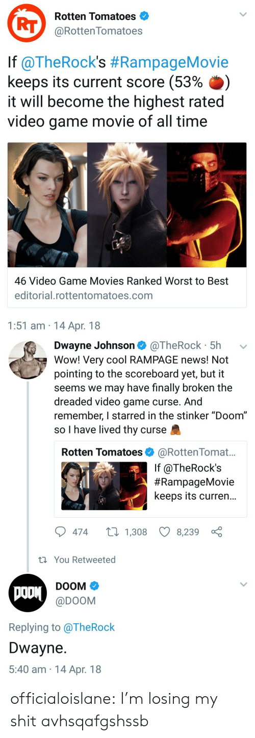 """Dwayne Johnson, Movies, and News: Rotten Tomatoes  RT@RottenTomatoes  lf @TheRock's #RampageMovie  keeps its current score (53% .)  it will become the highest rated  video game movie of all time  46 Video Game Movies Ranked Worst to Best  editorial.rottentomatoes.com  1:51 am 14 Apr. 18   Dwayne Johnson @TheRock 5h  Wow! Very cool RAMPAGE news! Not  pointing to the scoreboard yet, but it  seems we may have finally broken the  dreaded video game curse. And  remember, I starred in the stinker """"Doom""""  so I have lived thy curse  Rotten Tomatoes @RottenTomat...  If @TheRock's  #RampageMovie  keeps its curren...  474  1,308 8,239  th You Retweeted  DOOM  @DOOM  Replying to alheRock  Dwayne  5:40 am 14 Apr. 18 officialoislane:  I'm losing my shit avhsqafgshssb"""