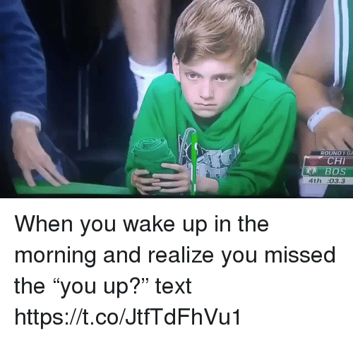 """Memes, Text, and 🤖: ROUND1  4th :03.3 When you wake up in the morning and realize you missed the """"you up?"""" text https://t.co/JtfTdFhVu1"""
