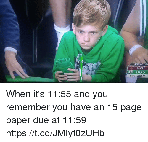 Funny, Page, and Paper: ROUND1GA  CHI  BOS  4th:03.3 When it's 11:55 and you remember you have an 15 page paper due at 11:59 https://t.co/JMIyf0zUHb