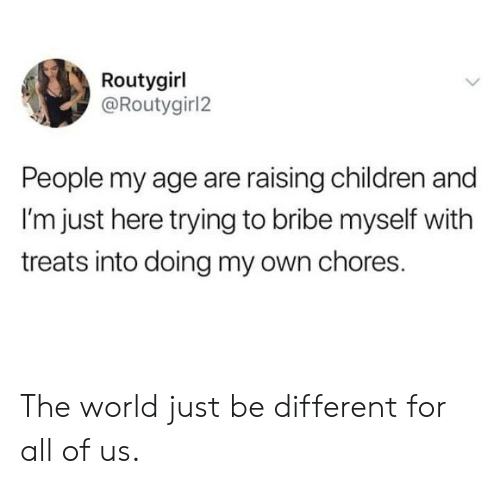 Children, Dank, and World: Routygirl  @Routygirl2  People my age are raising children and  I'm just here trying to bribe myself with  treats into doing my own chores. The world just be different for all of us.