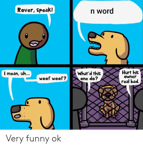 Bad, Funny, and Word: Rover, Speak!  n word  Hurt his  What'd this  one do?  Imean, uh...  Owner  woof woof?  real bad. Very funny ok