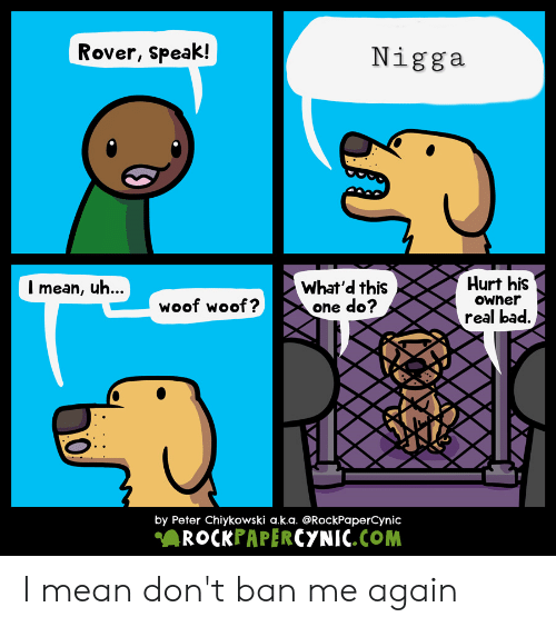 Bad, Reddit, and Mean: Rover, speak!  Nigga  mean, uh...  What'd this  one do?  Hurt his  woof woof?  Owner  real bad.  B  by Peter Chiykowski a.k.a. @RockPaperCynic  ROCKPAPERCYNIC.COM I mean don't ban me again