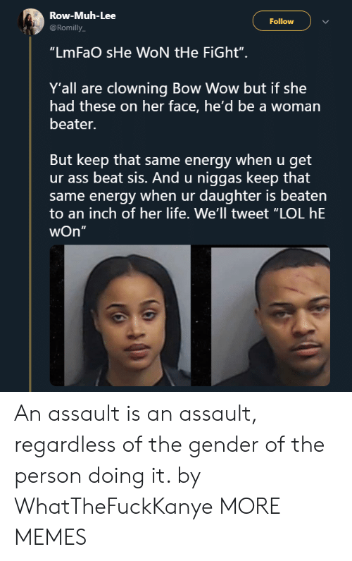 """Ass, Dank, and Energy: Row-Muh-Lee  @Romilly  Follow  """"LmFaO sHe WON tHe FiGht"""".  Y'all are clowning Bow Wow but if she  had these on her face, he'd be a woman  beater.  But keep that same energy when u get  ur ass beat sis. And u niggas keep that  same energy when ur daughter is beaten  to an inch of her life. We'll tweet """"LOL hE  wOn""""  5 An assault is an assault, regardless of the gender of the person doing it. by WhatTheFuckKanye MORE MEMES"""