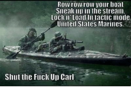 Fuck, Marines, and United: Row row row your hoat  Sneak up in the stream  Lock Ii Load In tactic mode  United States Marines  Shut the Fuck Up Carl