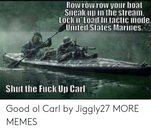 Dank, Memes, and Target: Row row row your hoat  Sneak up in the stream  Lock Ii Load In tactic mode  United States Marines  Shut the Fuck Up Carl Good ol Carl by Jiggly27 MORE MEMES