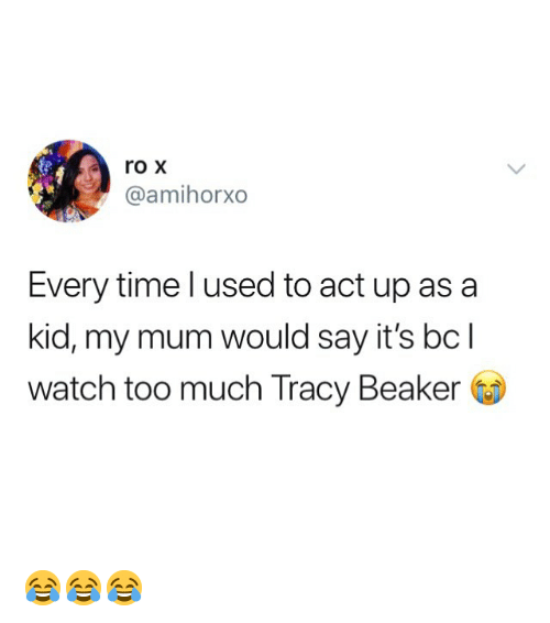 Memes, Too Much, and Time: roX  @amihorxo  Every time l used to act up asa  kid, my mum would say it's bcl  watch too much Tracy Beaker 😂😂😂