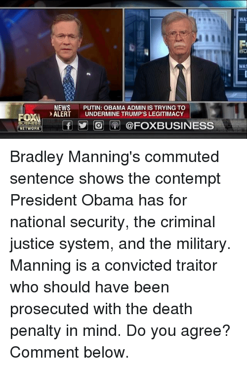 Contempting: ROXA  BUSINESS  NETWORK  NEWS  PUTIN: OBAMA ADMIN IS TRYING TO  ALERT  UNDERMINE TRUMP'S LEGITIMACY  f O @FOXBUSINESS  WA  WAS Bradley Manning's commuted sentence shows the contempt President Obama has for national security, the criminal justice system, and the military.   Manning is a convicted traitor who should have been prosecuted with the death penalty in mind. Do you agree? Comment below.