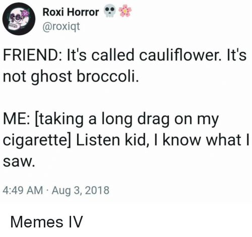 Memes, Saw, and Ghost: Roxi Horror  aroxiqt  FRIEND: It's called cauliflower. It's  not ghost broccoli.  ME: [taking a long drag on my  cigarettel Listen kid, I know what l  saw  4:49 AM Aug 3, 2018 Memes IV