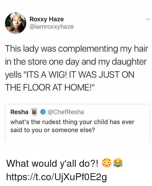 "Memes, Hair, and Home: Roxxy Haze  @iamroxxyhaze  This lady was complementing my hair  in the store one day and my daughter  yells ""ITS A WIG! IT WAS JUST ON  THE FLOOR AT HOME!""  Resha罼* @ChefResha  what's the rudest thing your child has ever  said to you or someone else? What would y'all do?! 😳😂 https://t.co/UjXuPf0E2g"