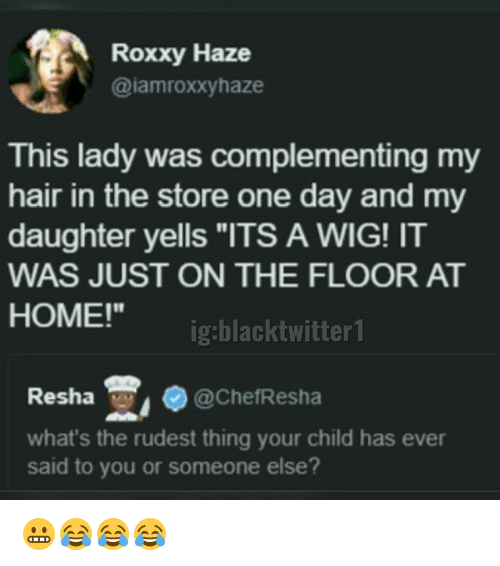 "Memes, Hair, and Home: Roxxy Haze  @iamroxxyhaze  This lady was complementing my  hair in the store one day and my  daughter yells ""ITS A WIG! IT  WAS JUST ON THE FLOOR AT  HOME!""  ig:blacktwitter1  Resha , @Che伿esha  what's the rudest thing your child has ever  said to you or someone else? 😬😂😂😂"
