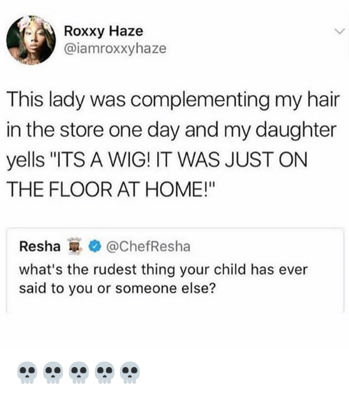 "Memes, Hair, and Home: Roxxy Haze  @iamroxxyhaze  This lady was complementing my hair  in the store one day and my daughter  yells ""ITS A WIG! IT WAS JUST ON  THE FLOOR AT HOME!""  Resha g. @ChefResha  what's the rudest thing your child has ever  said to you or someone else? 💀💀💀💀💀"