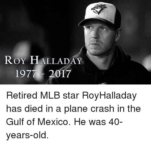 Memes, Mlb, and Mexico: ROY HALLADAY  1977- 2017 Retired MLB star RoyHalladay has died in a plane crash in the Gulf of Mexico. He was 40-years-old.
