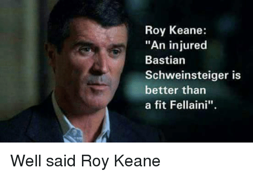 "Memes, Bastian Schweinsteiger, and 🤖: Roy Keane:  ""An injured  Bastian  Schweinsteiger is  better than  a fit Fellaini''. Well said Roy Keane"