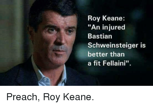 "Preach, Soccer, and Bastian Schweinsteiger: Roy Keane:  ""An injured  Bastian  Schweinsteiger is  better than  a fit Fellaini''. Preach, Roy Keane."