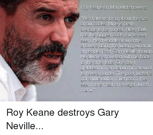 gander: Roy Keane on Man Utd showers:  We d always brag about the size  of our cocks. Mine is pretty  average to be honest. Nicky Butt  has the biggest cock you ve ever  seen. He d waddle around the  showers doing the fucking Windmi  ry Neville  He always showered with his back  to the other ads. One day  grabbed him, and spun him around  to have a gander The poor fuckers  got a ittle button mushroom. ve  seen more meat on a vegan .unch Roy Keane destroys Gary Neville...