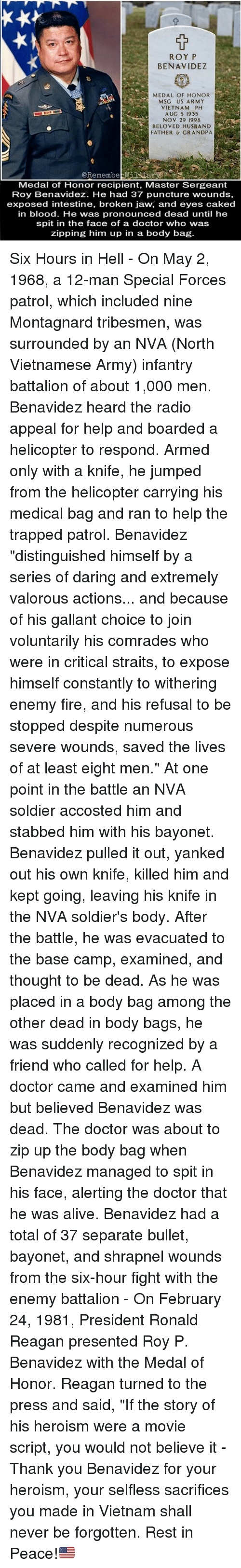 "Alive, Doctor, and Fire: ROY P  BENAVIDEZ  MEDAL OF HONOR  MSG US ARMY  VIETNAM PH  AUG 5 1935  NOV 29 1998  BELOVED HUSRAND  FATHER&GRANDPA  @Remembebary  Medal of Honor recipient, Master Sergeant  Roy Benavidez. He had 37 puncture wounds,  exposed intestine, broken jaw, and eyes caked  in blood. He was pronounced dead until he  spit in the face of a doctor who was  zipping him up in a body bag Six Hours in Hell - On May 2, 1968, a 12-man Special Forces patrol, which included nine Montagnard tribesmen, was surrounded by an NVA (North Vietnamese Army) infantry battalion of about 1,000 men. Benavidez heard the radio appeal for help and boarded a helicopter to respond. Armed only with a knife, he jumped from the helicopter carrying his medical bag and ran to help the trapped patrol. Benavidez ""distinguished himself by a series of daring and extremely valorous actions... and because of his gallant choice to join voluntarily his comrades who were in critical straits, to expose himself constantly to withering enemy fire, and his refusal to be stopped despite numerous severe wounds, saved the lives of at least eight men."" At one point in the battle an NVA soldier accosted him and stabbed him with his bayonet. Benavidez pulled it out, yanked out his own knife, killed him and kept going, leaving his knife in the NVA soldier's body. After the battle, he was evacuated to the base camp, examined, and thought to be dead. As he was placed in a body bag among the other dead in body bags, he was suddenly recognized by a friend who called for help. A doctor came and examined him but believed Benavidez was dead. The doctor was about to zip up the body bag when Benavidez managed to spit in his face, alerting the doctor that he was alive. Benavidez had a total of 37 separate bullet, bayonet, and shrapnel wounds from the six-hour fight with the enemy battalion - On February 24, 1981, President Ronald Reagan presented Roy P. Benavidez with the Medal of Honor. Reagan turned to the press and said, ""If the story of his heroism were a movie script, you would not believe it - Thank you Benavidez for your heroism, your selfless sacrifices you made in Vietnam shall never be forgotten. Rest in Peace!🇺🇸"