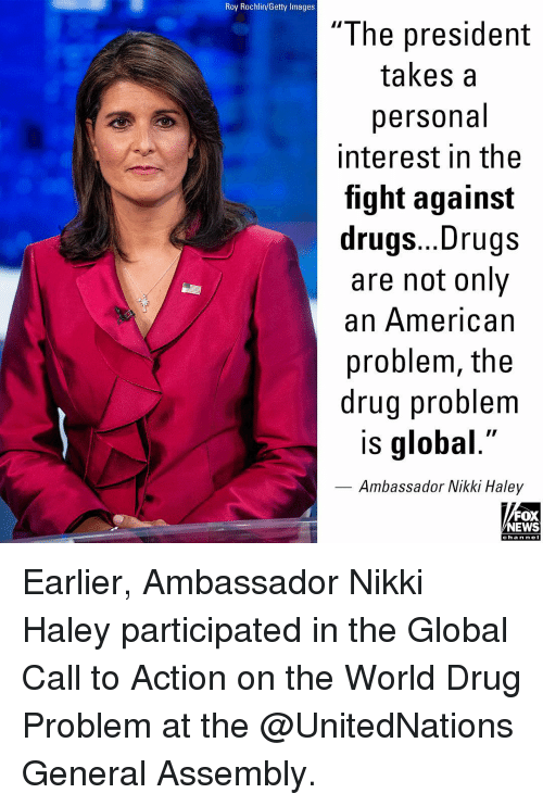 "Drugs, Memes, and News: Roy Rochlin/Getty Images  ""The president  takes a  personal  interest in the  fight against  drugs... Drugs  are not only  an American  problem, the  drug problem  is global.""  Ambassador Nikki Haley  FOX  NEWS  cha n neI Earlier, Ambassador Nikki Haley participated in the Global Call to Action on the World Drug Problem at the @UnitedNations General Assembly."