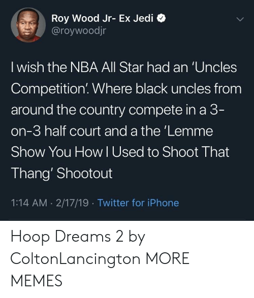 All Star, Dank, and Iphone: Roy Wood Jr- Ex Jedi *>  @roywoodjr  I wish the NBA All Star had an 'Uncles  Competition. Where black uncles from  around the country compete in a 3  on-3 half court and a the'Lemme  Show You How lUsed to Shoot That  Thang' Shootout  1:14 AM 2/17/19 Twitter for iPhone Hoop Dreams 2 by ColtonLancington MORE MEMES
