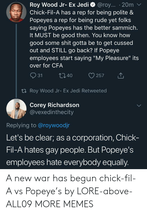 """Being Rude: Roy Wood Jr- Ex Jedi  Chick-Fil-A has a rep for being polite &  Popeyes a rep for being rude yet folks  saying Popeyes has the better sammich.  It MUST be good then. You know how  good some shit gotta be to get cussed  out and STILL go back? If Popeye  employees start saying """"My Pleasure"""" its  @roy... 20m  over for CFA  31  t40  257  t Roy Wood Jr- Ex Jedi Retweeted  Corey Richardson  @vexedinthecity  Replying to @roywoodjr  Let's be clear; as a corporation, Chick-  Fil-A hates gay people. But Popeye's  employees hate everybody equally. A new war has begun chick-fil-A vs Popeye's by LORE-above-ALL09 MORE MEMES"""