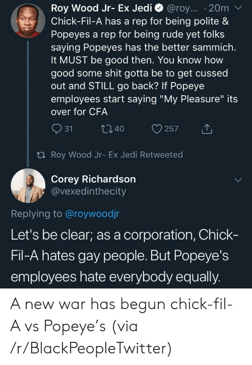 """Some Shit: Roy Wood Jr- Ex Jedi  Chick-Fil-A has a rep for being polite &  Popeyes a rep for being rude yet folks  saying Popeyes has the better sammich.  It MUST be good then. You know how  good some shit gotta be to get cussed  out and STILL go back? If Popeye  employees start saying """"My Pleasure"""" its  @roy... 20m  over for CFA  31  t40  257  t Roy Wood Jr- Ex Jedi Retweeted  Corey Richardson  @vexedinthecity  Replying to @roywoodjr  Let's be clear; as a corporation, Chick-  Fil-A hates gay people. But Popeye's  employees hate everybody equally. A new war has begun chick-fil-A vs Popeye's (via /r/BlackPeopleTwitter)"""