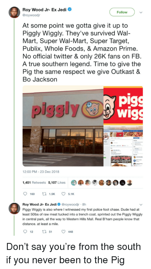 wal mart: Roy Wood Jr- Ex Jedi O  @roywoodjr  Follow  At some point we gotta give it up to  Piggly Wiggly. They've survived Wal-  Mart, Super Wal-Mart, Super Target,  Publix, Whole Foods, & Amazon Prime  No official twitter & only 26K fans on FB  A true southern legend. Time to give the  Pig the same respect we give Outkast &  Bo Jackson  pig  piggly  12:00 PM-23 Dec 2018  1,451 Retweets 5,107 Likes  Roy Wood Jr- Ex Jedi roywoodjr 8h  Piggy Wiggly is also where I witnessed my first police foot chase. Dude had at  least 50lbs of raw meat tucked into a trench coat. sprinted out the Piggly Wiggly  in central park, all the way to Western Hills Mall. Real B'ham people know that  distance. at least a mile Don't say you're from the south if you never been to the Pig