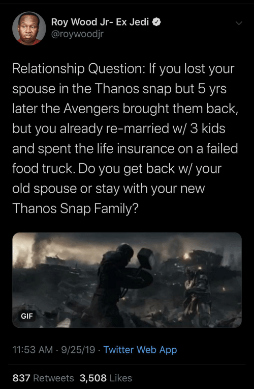 Thanos: Roy Wood Jr- Ex Jedi O  @roywoodjr  Relationship Question: If you lost your  spouse in the Thanos snap but 5 yrs  later the Avengers brought them back,  but you already re-married w/ 3 kids  and spent the life insurance on a failed  food truck. Do you get back w/ your  old spouse or stay with your new  Thanos Snap Family?  GIF  11:53 AM · 9/25/19 · Twitter Web App  837 Retweets 3,508 Likes