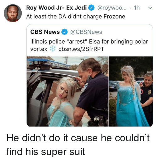 """Elsa, Frozone, and Jedi: Roy Wood Jr- Ex Jedi @roywoo... 1h v  At least the DA didnt charge Frozone  CBS News@CBSNews  Ilinois police """"arrest"""" Elsa for bringing polar  vortex cbsn.ws/2SfrRPT He didn't do it cause he couldn't find his super suit"""