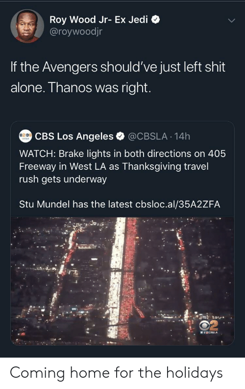 Thanos: Roy Wood Jr- Ex Jedi  @roywoodjr  If the Avengers should've just left shit  alone. Thanos was right.  CBS Los Angeles  @CBSLA 14h  WATCH: Brake lights in both directions on 405  Freeway in West LA as Thanksgiving travel  rush gets underway  Stu Mundel has the latest cbsloc.al/35A2ZFA  ST02 58  MICELA Coming home for the holidays