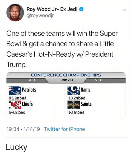 Iphone, Jedi, and Little Caesars: Roy Wood Jr- Ex Jedi  @roywoodjr  One of these teams will win the Super  Bowl & get a chance to share a Little  Caesar's Hot-N-Ready w/ President  Trump.  CONFERENCE CHAMPIONSHIPS  Jan 20  AFC  NFC  Patriots  Rams  11-5, 2nd Seed  13-3, 2nd Seed  Chiefs  Saints  12-4, Ist Seed  13-3, 1st Seed  19:34 1/14/19 Twitter for iPhone Lucky