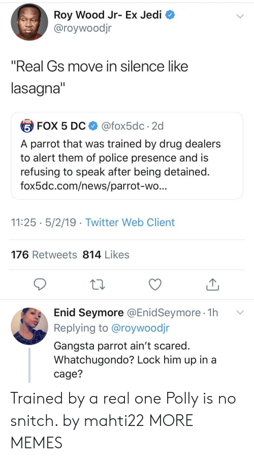 """Dank, Gangsta, and Jedi: Roy Wood Jr- Ex Jedi  @roywoodjr  """"Real Gs move in silence like  lasagna  台FOX 5 DC $ @fox5dc . 2d  A parrot that was trained by drug dealers  to alert them of police presence and is  refusing to speak after being detained  fox5dc.com/news/parrot-wo  11:25 5/2/19 - Twitter Web Client  176 Retweets 814 Likes  Enid Seymore @EnidSeymore 1h v  Replying to @roywoodjr  Gangsta parrot ain't scared  Whatchugondo? Lock him up in a  cage? Trained by a real one Polly is no snitch. by mahti22 MORE MEMES"""