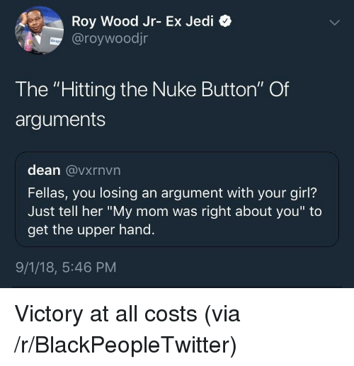 "Blackpeopletwitter, Jedi, and Girl: Roy Wood Jr- Ex Jedi  @roywoodjr  The ""Hitting the Nuke Button"" Of  arguments  dean @vxrnvn  Fellas, you losing an argument with your girl?  Just tell her ""My mom was right about you"" to  get the upper hand.  9/1/18, 5:46 PM Victory at all costs (via /r/BlackPeopleTwitter)"